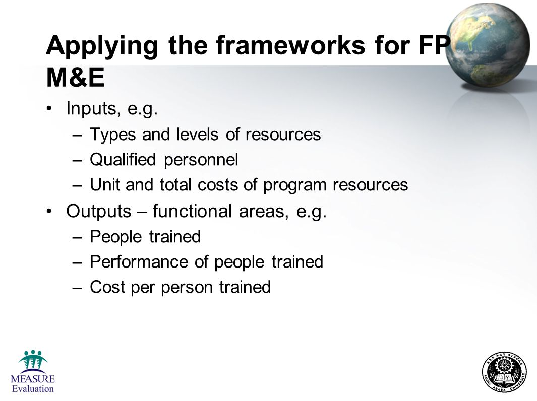 Applying the frameworks for FP M&E Outputs – Service outputs, e.g., –Service delivery points providing FP services –Quality of FP services –Cost of increasing access/quality of FP services Outputs – Service utilization –New FP acceptors, Couple Years of Protection (CYP) –Returning clients –Cost of increasing CYP, etc.