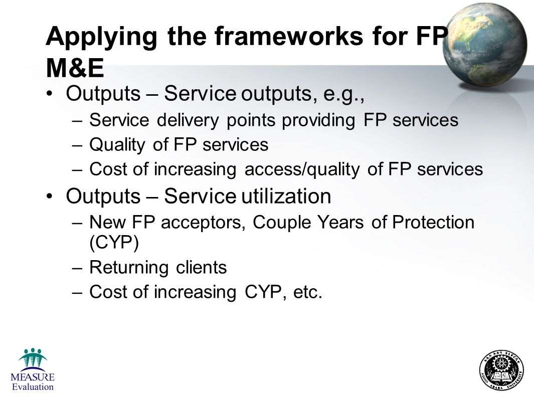 Applying the frameworks for FP M&E Outcome – intermediate outcomes –Contraceptive prevalence rate (CPR) –Unmet need –Costs associated with increased CPR Outcome – long term outcome –Fertility rates –Unintended pregnancy –Costs of changes in fertility, unintended pregnancy