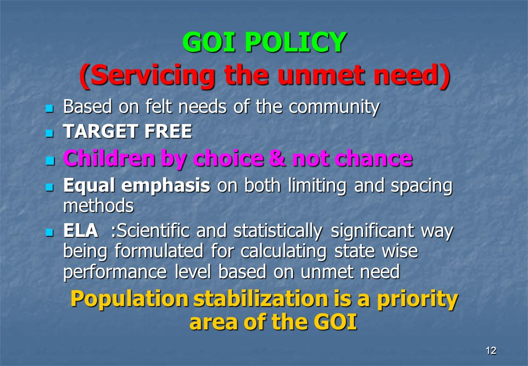 12 GOI POLICY (Servicing the unmet need) Based on felt needs of the community Based on felt needs of the community TARGET FREE TARGET FREE Children by choice & not chance Children by choice & not chance Equal emphasis on both limiting and spacing methods Equal emphasis on both limiting and spacing methods ELA :Scientific and statistically significant way being formulated for calculating state wise performance level based on unmet need ELA :Scientific and statistically significant way being formulated for calculating state wise performance level based on unmet need Population stabilization is a priority area of the GOI