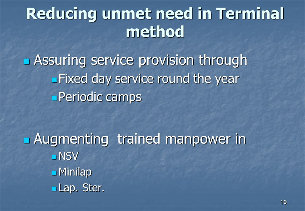19 Reducing unmet need in Terminal method Assuring service provision through Assuring service provision through Fixed day service round the year Periodic camps Augmenting trained manpower in Augmenting trained manpower in NSV Minilap Lap.