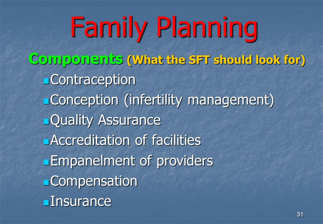 31 Family Planning Components (What the SFT should look for) Components (What the SFT should look for) Contraception Contraception Conception (infertility management) Conception (infertility management) Quality Assurance Quality Assurance Accreditation of facilities Accreditation of facilities Empanelment of providers Empanelment of providers Compensation Compensation Insurance Insurance