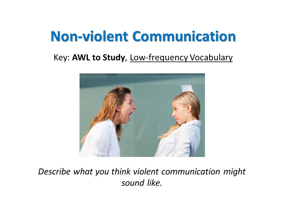 Non-violent Communication Key: AWL to Study, Low-frequency Vocabulary Describe what you think violent communication might sound like.