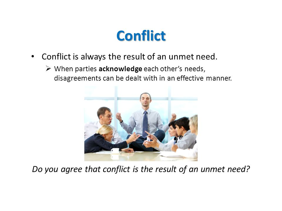 Conflict Conflict is always the result of an unmet need.