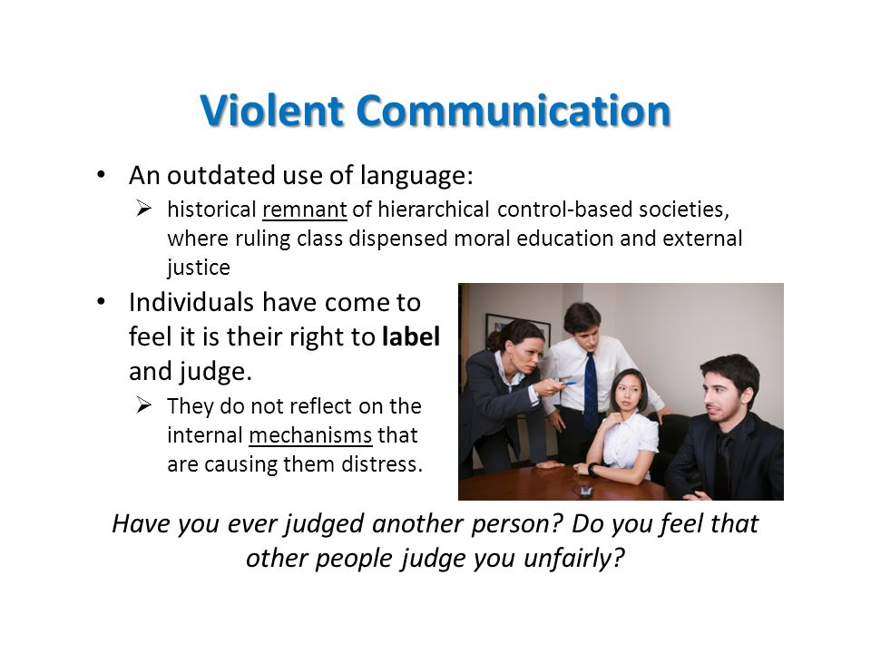 Violent Communication An outdated use of language:  historical remnant of hierarchical control-based societies, where ruling class dispensed moral education and external justice Individuals have come to feel it is their right to label and judge.
