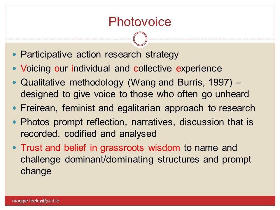 Photovoice maggie.feeley@ucd.ie Participative action research strategy Voicing our individual and collective experience Qualitative methodology (Wang