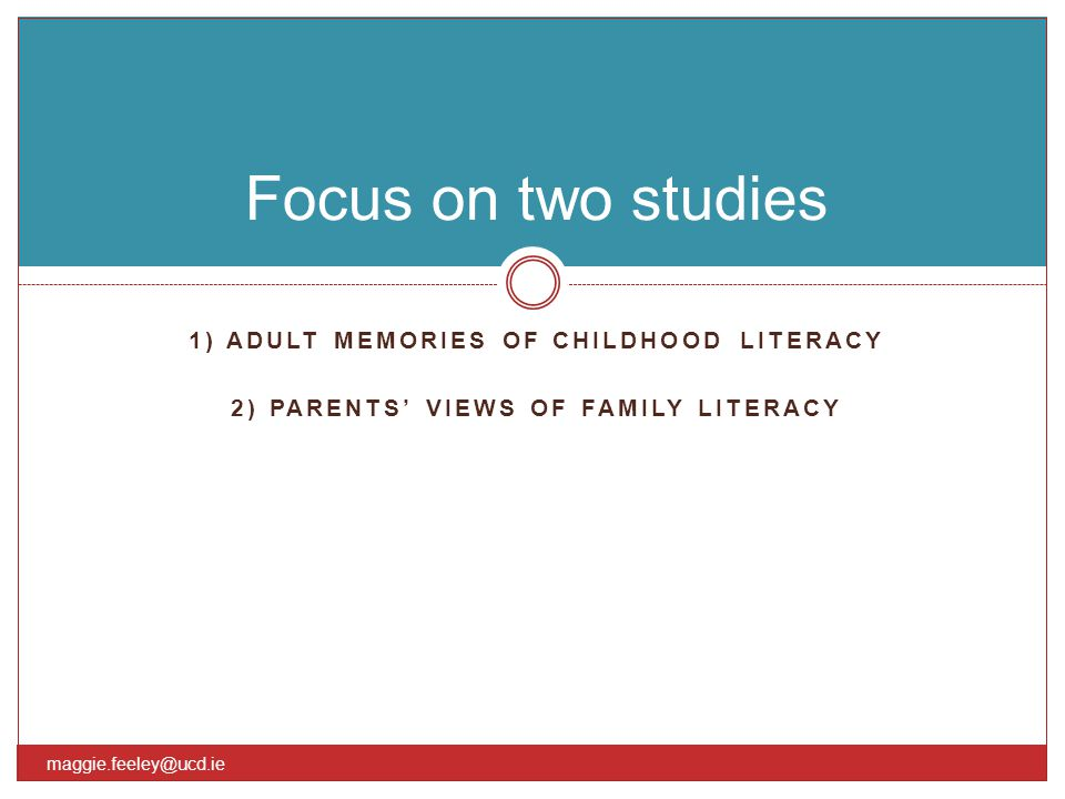 1) ADULT MEMORIES OF CHILDHOOD LITERACY 2) PARENTS' VIEWS OF FAMILY LITERACY Focus on two studies maggie.feeley@ucd.ie