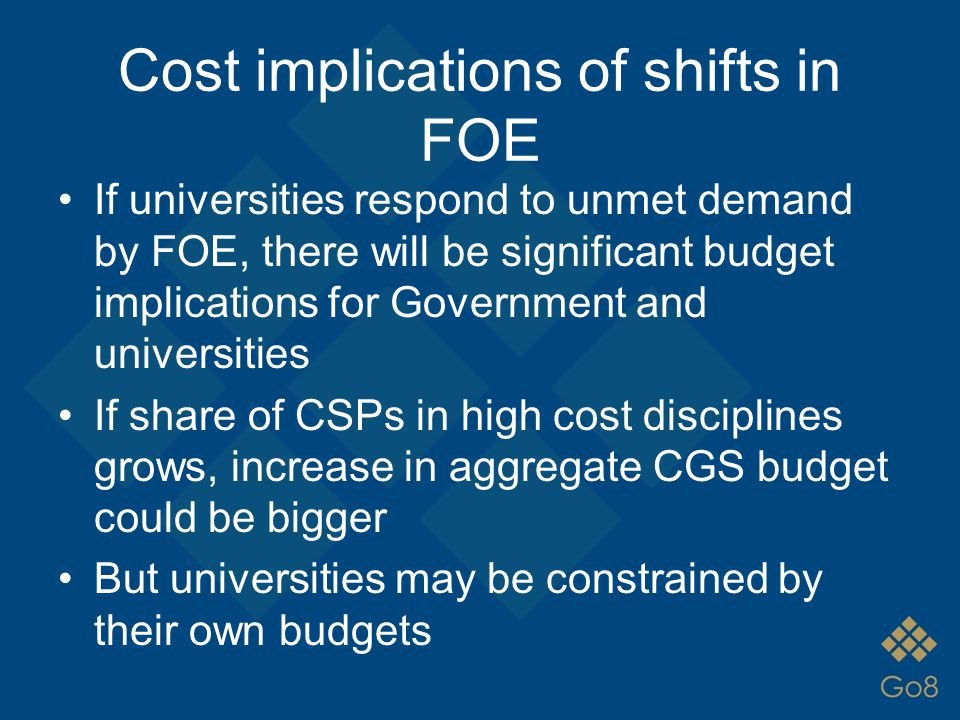 Cost implications of shifts in FOE If universities respond to unmet demand by FOE, there will be significant budget implications for Government and un