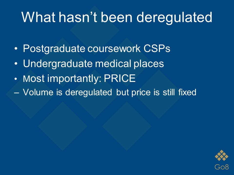 What hasn't been deregulated Postgraduate coursework CSPs Undergraduate medical places M ost importantly: PRICE –Volume is deregulated but price is st