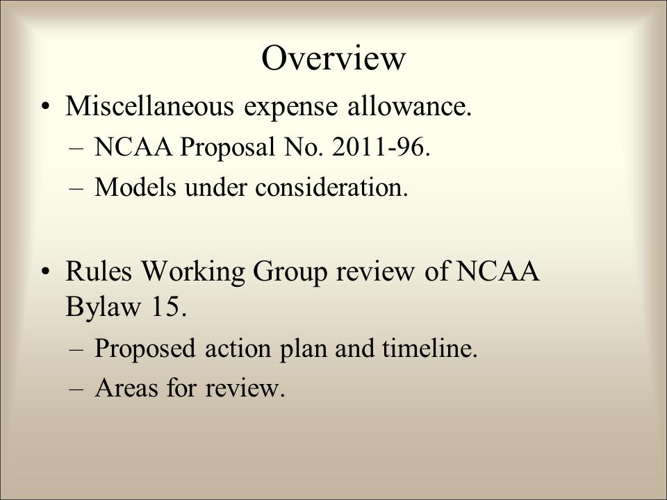 Overview Miscellaneous expense allowance. –NCAA Proposal No. 2011-96. –Models under consideration. Rules Working Group review of NCAA Bylaw 15. –Propo
