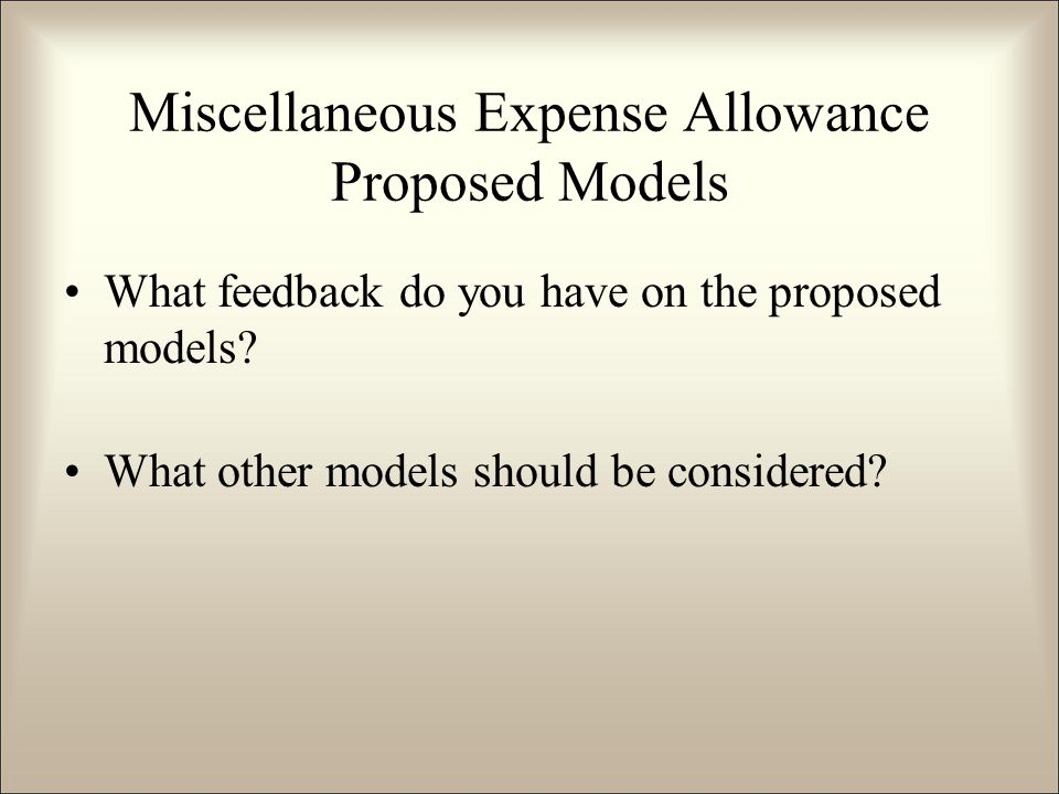 What feedback do you have on the proposed models? What other models should be considered? Miscellaneous Expense Allowance Proposed Models