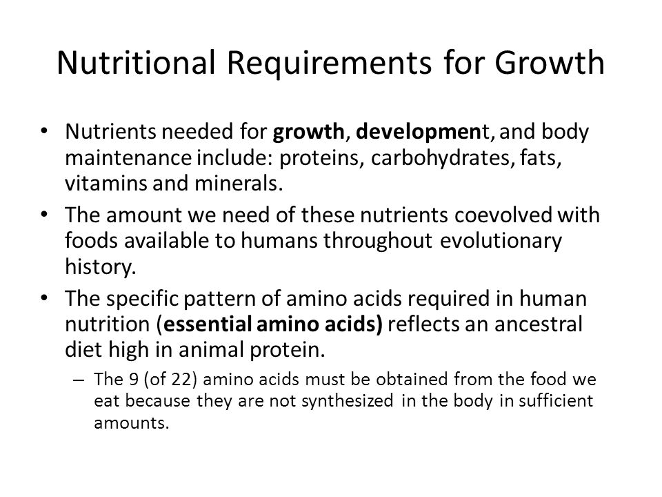 Nutritional Requirements for Growth Nutrients needed for growth, development, and body maintenance include: proteins, carbohydrates, fats, vitamins and minerals.