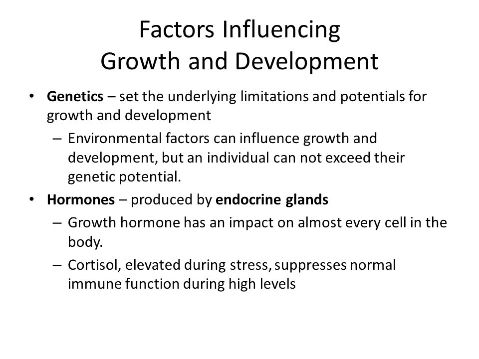Factors Influencing Growth and Development Genetics – set the underlying limitations and potentials for growth and development – Environmental factors