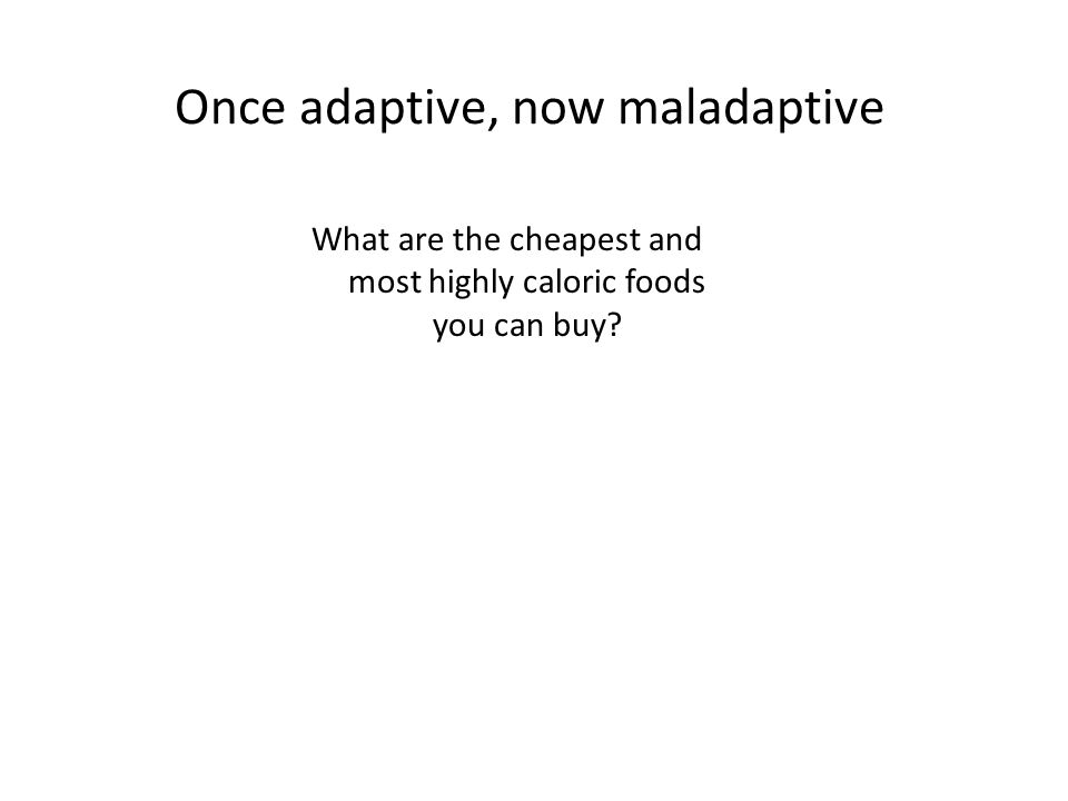 Once adaptive, now maladaptive What are the cheapest and most highly caloric foods you can buy?