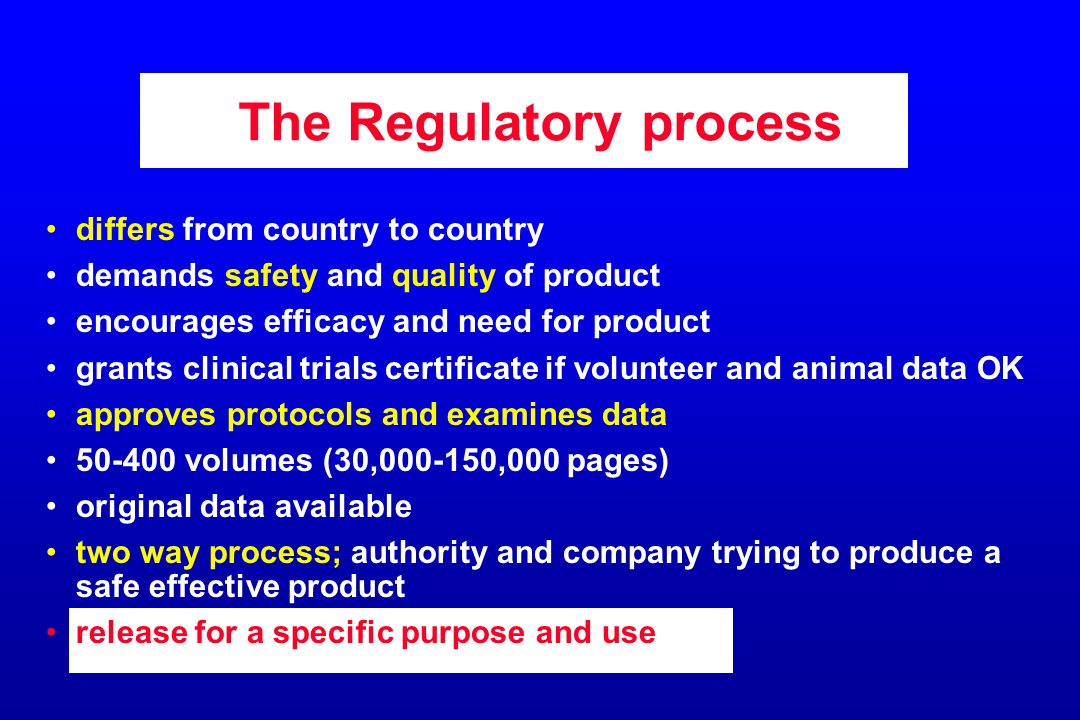 The Regulatory process differs from country to country demands safety and quality of product encourages efficacy and need for product grants clinical trials certificate if volunteer and animal data OK approves protocols and examines data 50-400 volumes (30,000-150,000 pages) original data available two way process; authority and company trying to produce a safe effective product release for a specific purpose and use