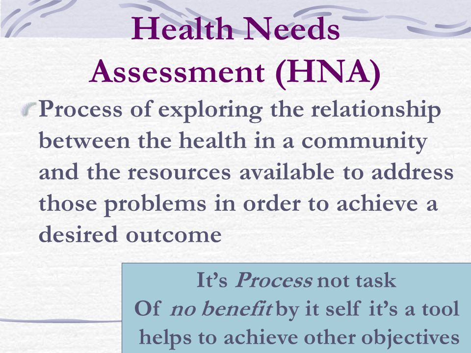 Dr.Hamda Qotba4 Health Needs Assessment (HNA) Process of exploring the relationship between the health in a community and the resources available to address those problems in order to achieve a desired outcome It's Process not task Of no benefit by it self it's a tool helps to achieve other objectives