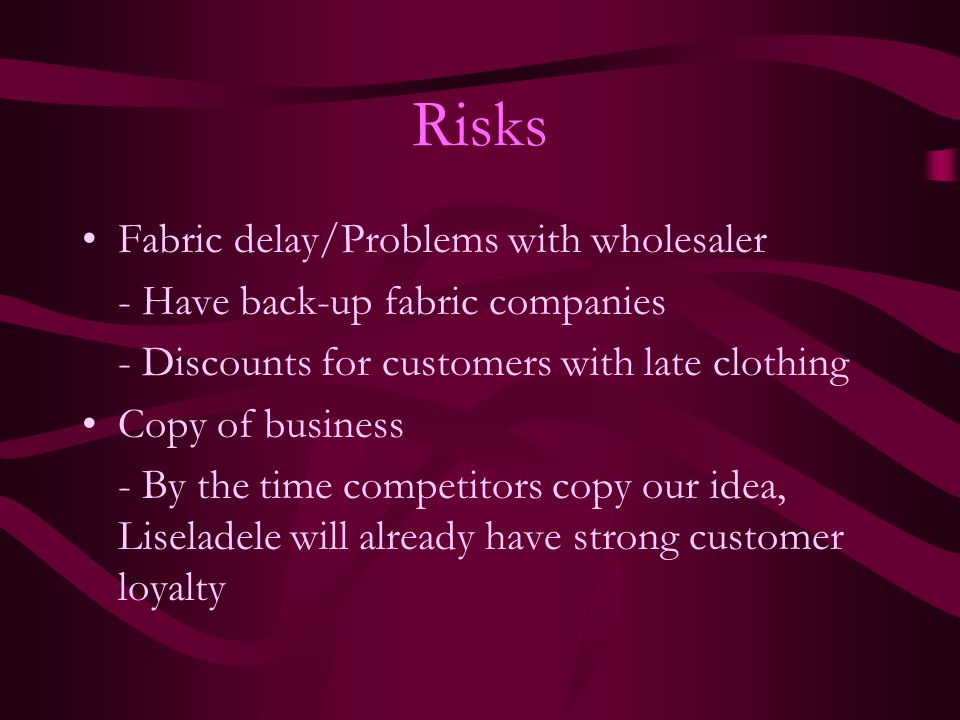 Risks Fabric delay/Problems with wholesaler - Have back-up fabric companies - Discounts for customers with late clothing Copy of business - By the tim