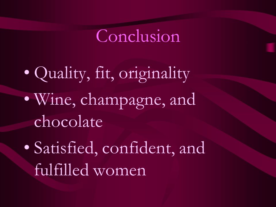 Conclusion Quality, fit, originality Wine, champagne, and chocolate Satisfied, confident, and fulfilled women