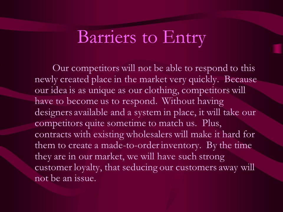 Barriers to Entry Our competitors will not be able to respond to this newly created place in the market very quickly. Because our idea is as unique as