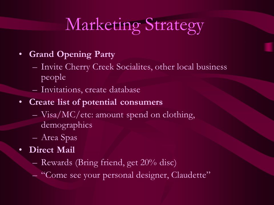 Marketing Strategy Grand Opening Party –Invite Cherry Creek Socialites, other local business people –Invitations, create database Create list of poten
