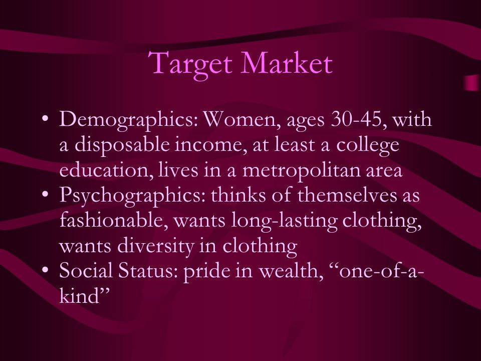 Target Market Demographics: Women, ages 30-45, with a disposable income, at least a college education, lives in a metropolitan area Psychographics: th