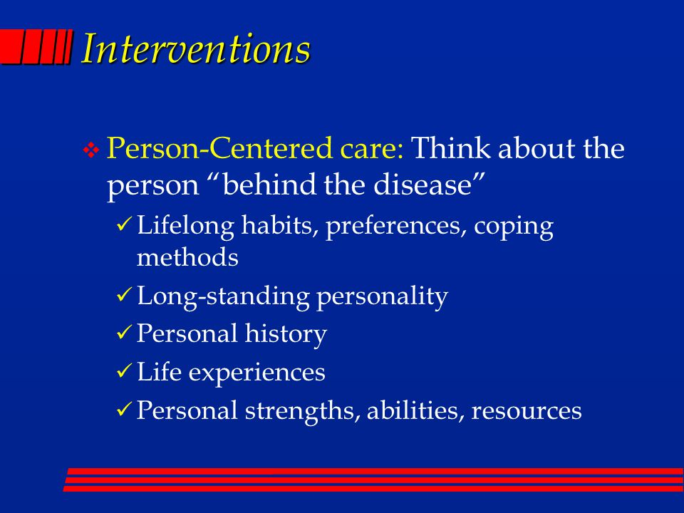 Interventions v Person-Centered care: Think about the person behind the disease Lifelong habits, preferences, coping methods Long-standing personality Personal history Life experiences Personal strengths, abilities, resources