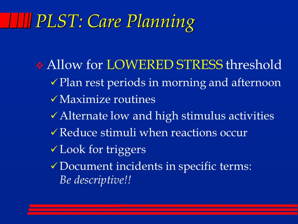 PLST: Care Planning v Allow for LOWERED STRESS threshold Plan rest periods in morning and afternoon Maximize routines Alternate low and high stimulus activities Reduce stimuli when reactions occur Look for triggers Document incidents in specific terms: Be descriptive!!