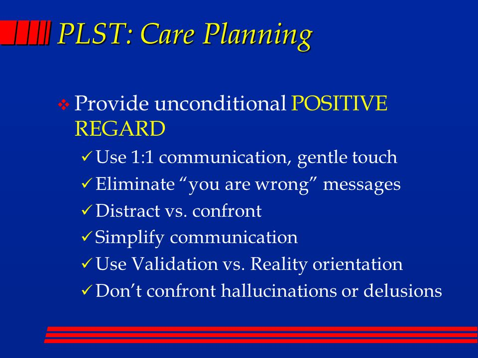 PLST: Care Planning v Provide unconditional POSITIVE REGARD Use 1:1 communication, gentle touch Eliminate you are wrong messages Distract vs.