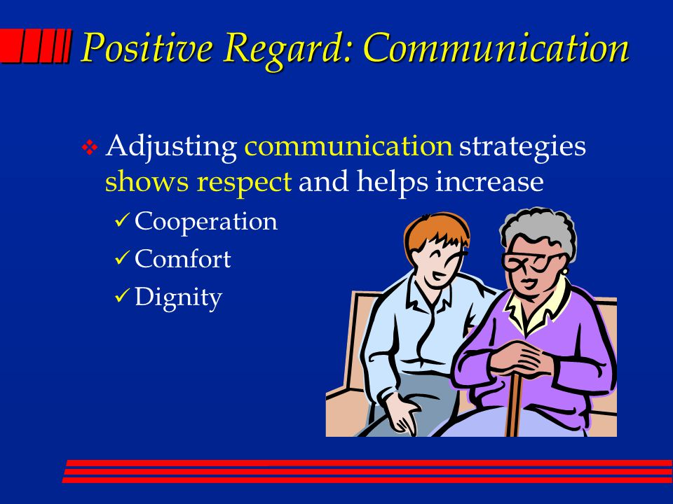 Positive Regard: Communication v Adjusting communication strategies shows respect and helps increase Cooperation Comfort Dignity
