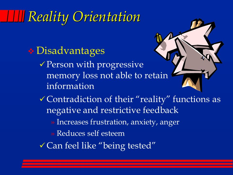Reality Orientation v Disadvantages Person with progressive memory loss not able to retain information Contradiction of their reality functions as negative and restrictive feedback »Increases frustration, anxiety, anger »Reduces self esteem Can feel like being tested