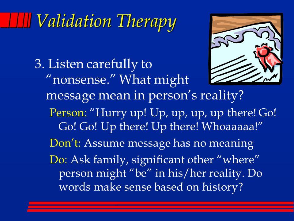 Validation Therapy 3. Listen carefully to nonsense. What might message mean in person's reality.