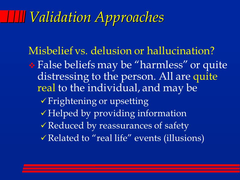 Validation Approaches Misbelief vs. delusion or hallucination.