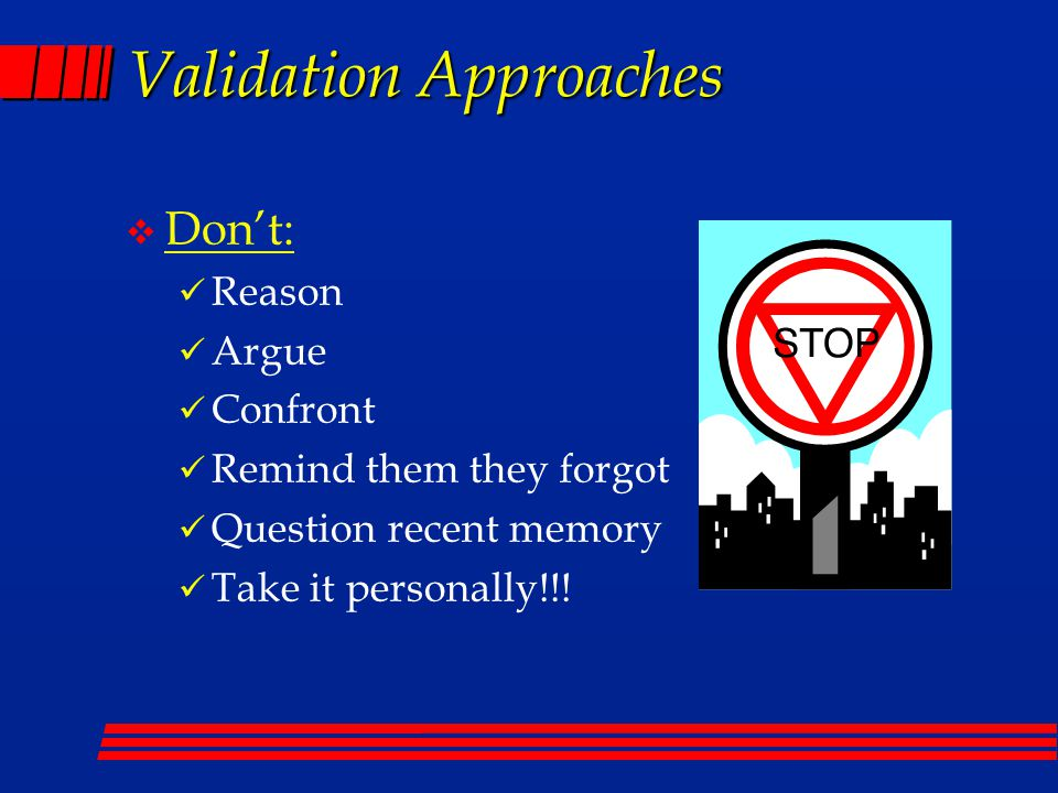 Validation Approaches v Don't: Reason Argue Confront Remind them they forgot Question recent memory Take it personally!!!
