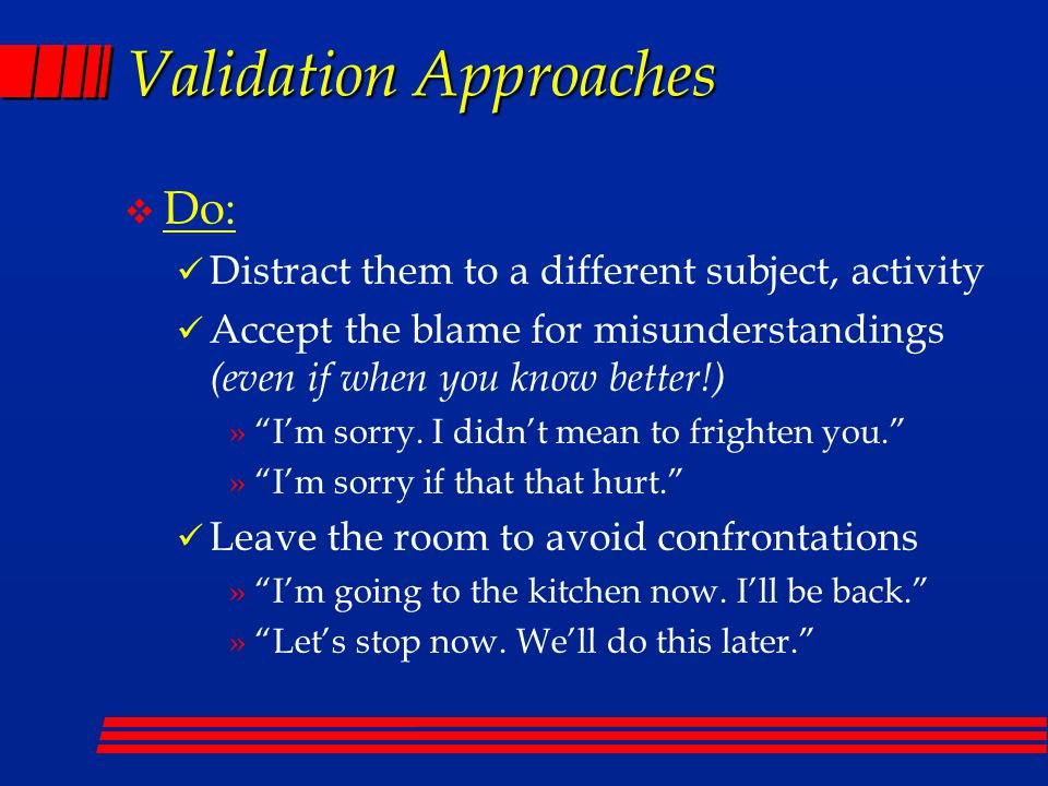Validation Approaches v Do: Distract them to a different subject, activity Accept the blame for misunderstandings (even if when you know better!) » I'm sorry.