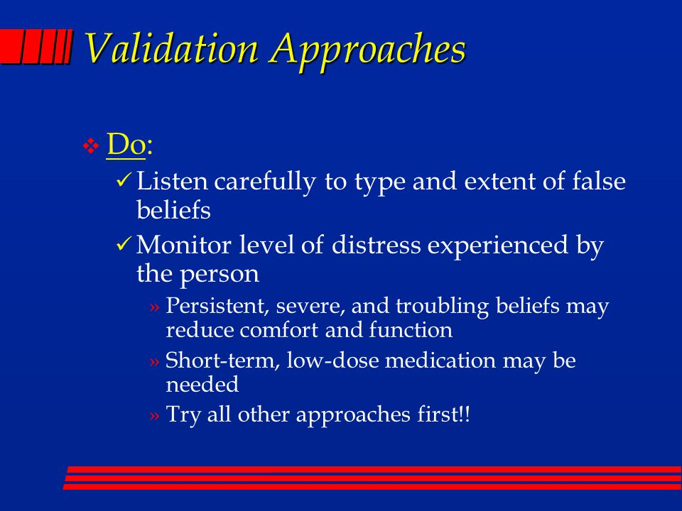 Validation Approaches v Do: Listen carefully to type and extent of false beliefs Monitor level of distress experienced by the person »Persistent, severe, and troubling beliefs may reduce comfort and function »Short-term, low-dose medication may be needed »Try all other approaches first!!