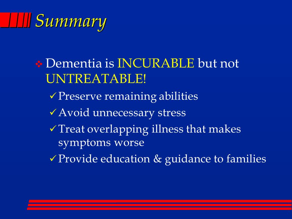 Summary v Dementia is INCURABLE but not UNTREATABLE.