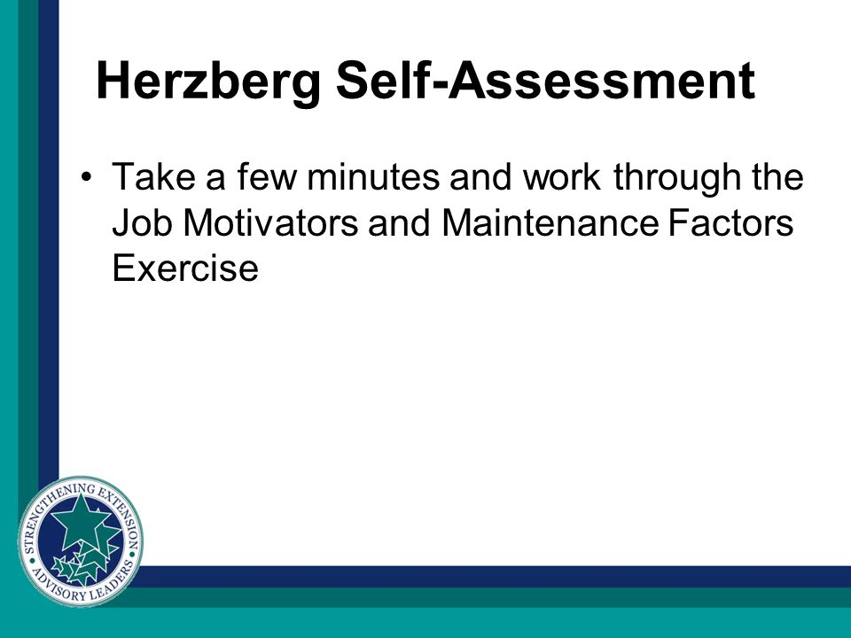 Herzberg Self-Assessment Take a few minutes and work through the Job Motivators and Maintenance Factors Exercise