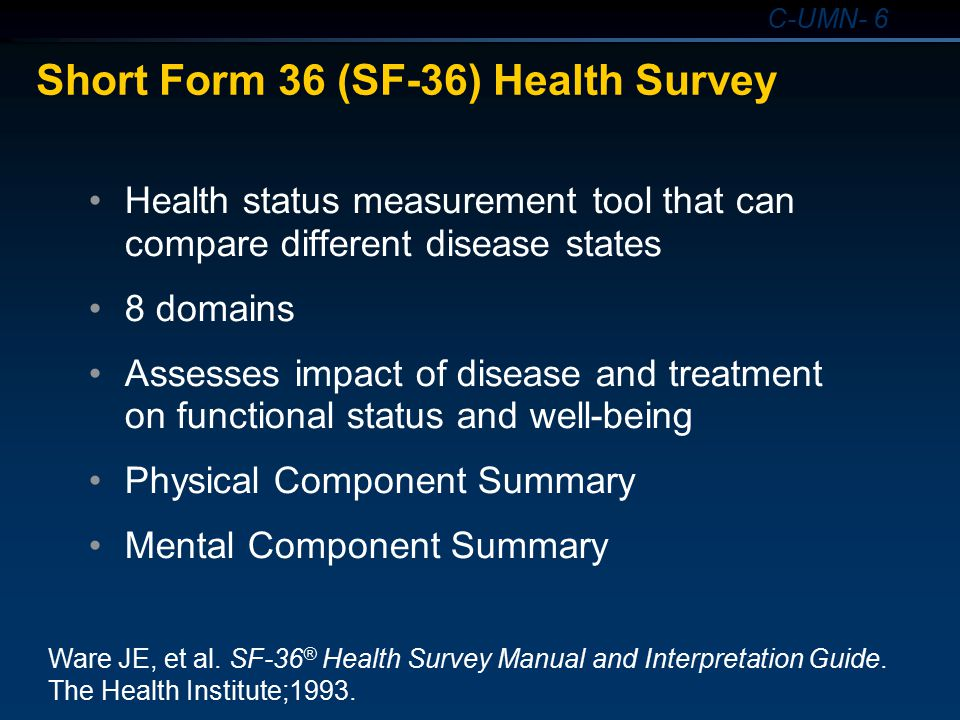 C-UMN- 6 Short Form 36 (SF-36) Health Survey Health status measurement tool that can compare different disease states 8 domains Assesses impact of dis