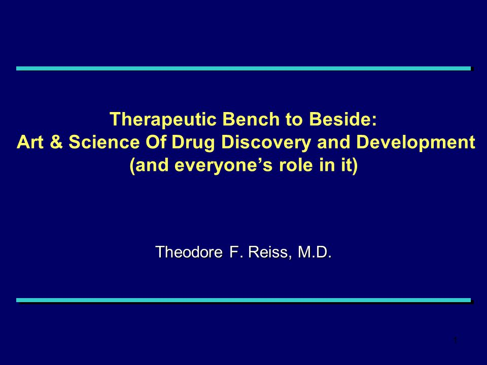 1 Therapeutic Bench to Beside: Art & Science Of Drug Discovery and Development (and everyone's role in it) Theodore F.