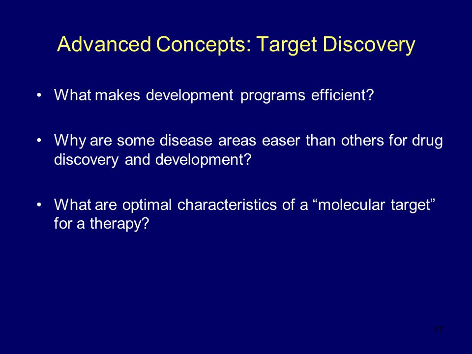 17 Advanced Concepts: Target Discovery What makes development programs efficient? Why are some disease areas easer than others for drug discovery and