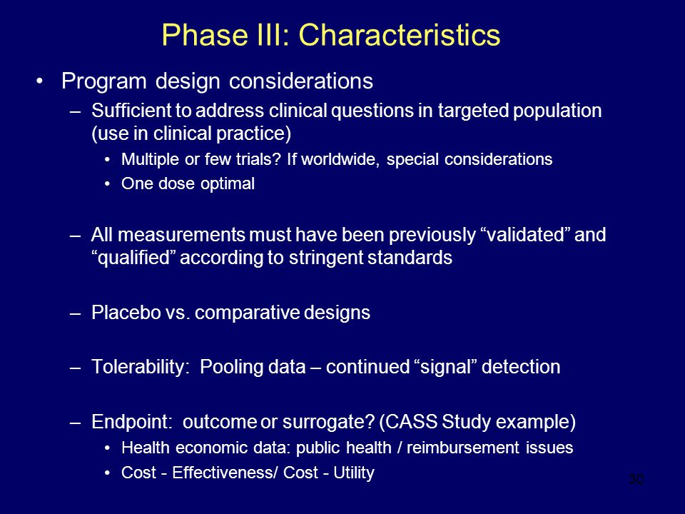 30 Phase III: Characteristics Program design considerations –Sufficient to address clinical questions in targeted population (use in clinical practice) Multiple or few trials.