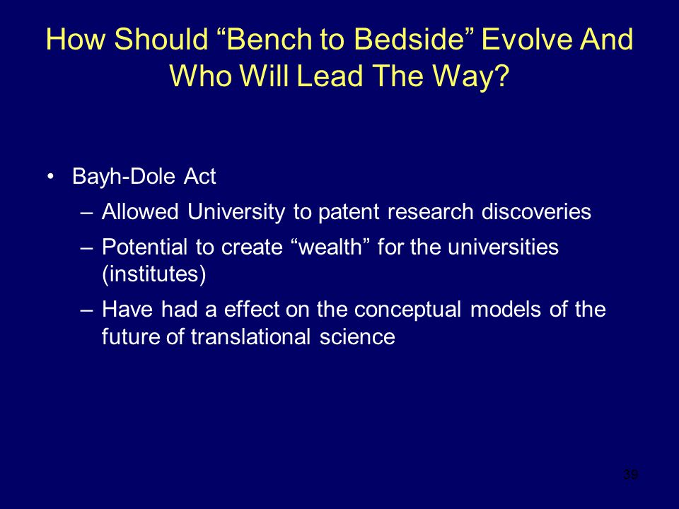 """39 How Should """"Bench to Bedside"""" Evolve And Who Will Lead The Way? Bayh-Dole Act –Allowed University to patent research discoveries –Potential to crea"""