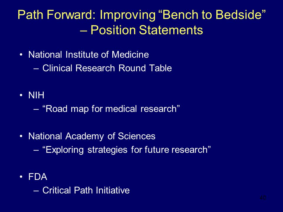 40 Path Forward: Improving Bench to Bedside – Position Statements National Institute of Medicine –Clinical Research Round Table NIH – Road map for medical research National Academy of Sciences – Exploring strategies for future research FDA –Critical Path Initiative