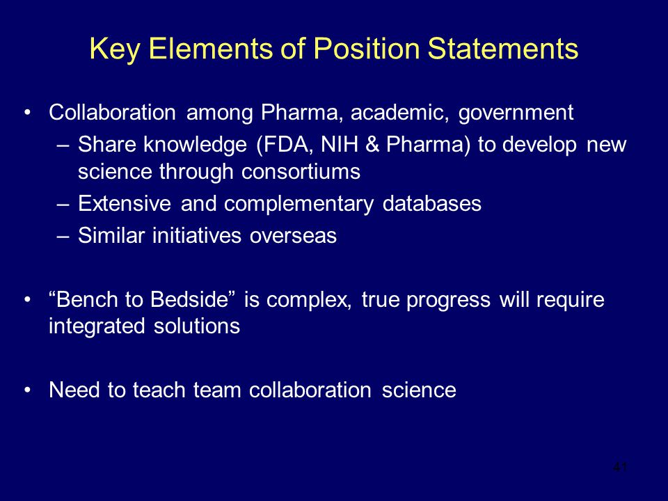 41 Key Elements of Position Statements Collaboration among Pharma, academic, government –Share knowledge (FDA, NIH & Pharma) to develop new science through consortiums –Extensive and complementary databases –Similar initiatives overseas Bench to Bedside is complex, true progress will require integrated solutions Need to teach team collaboration science