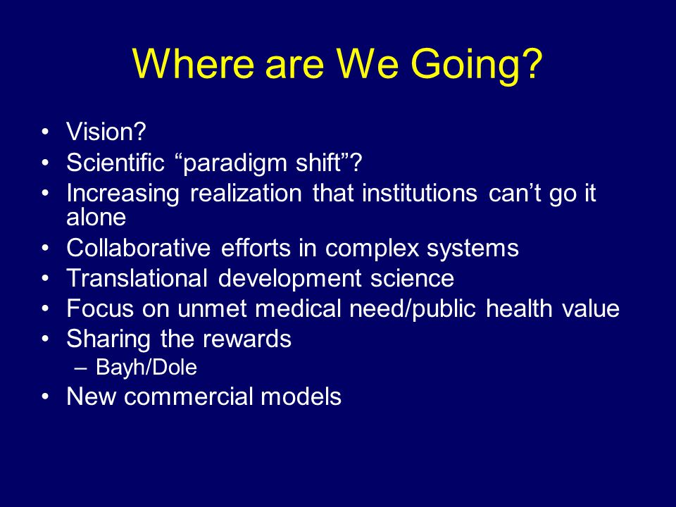 """Where are We Going? Vision? Scientific """"paradigm shift""""? Increasing realization that institutions can't go it alone Collaborative efforts in complex s"""