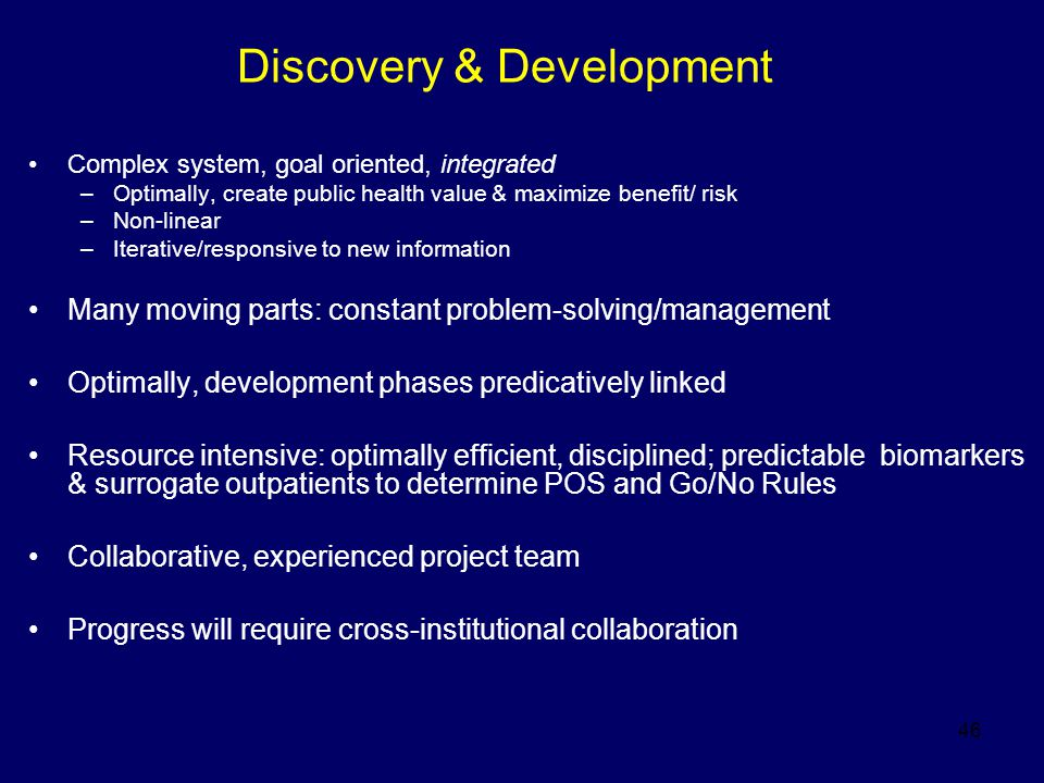 46 Discovery & Development Complex system, goal oriented, integrated –Optimally, create public health value & maximize benefit/ risk –Non-linear –Iter