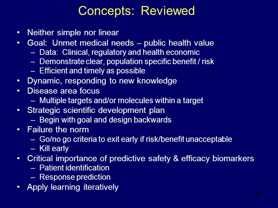 48 Concepts: Reviewed Neither simple nor linear Goal: Unmet medical needs – public health value –Data: Clinical, regulatory and health economic –Demonstrate clear, population specific benefit / risk –Efficient and timely as possible Dynamic, responding to new knowledge Disease area focus –Multiple targets and/or molecules within a target Strategic scientific development plan –Begin with goal and design backwards Failure the norm –Go/no go criteria to exit early if risk/benefit unacceptable –Kill early Critical importance of predictive safety & efficacy biomarkers –Patient identification –Response prediction Apply learning iteratively