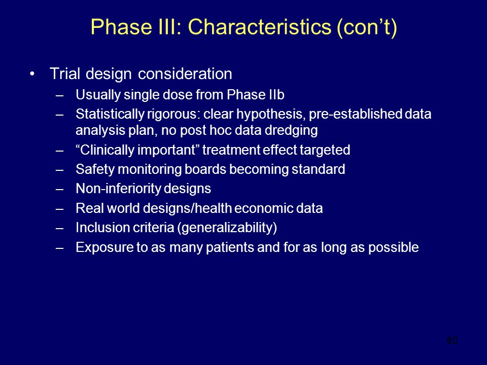 60 Phase III: Characteristics (con't) Trial design consideration –Usually single dose from Phase IIb –Statistically rigorous: clear hypothesis, pre-established data analysis plan, no post hoc data dredging – Clinically important treatment effect targeted –Safety monitoring boards becoming standard –Non-inferiority designs –Real world designs/health economic data –Inclusion criteria (generalizability) –Exposure to as many patients and for as long as possible