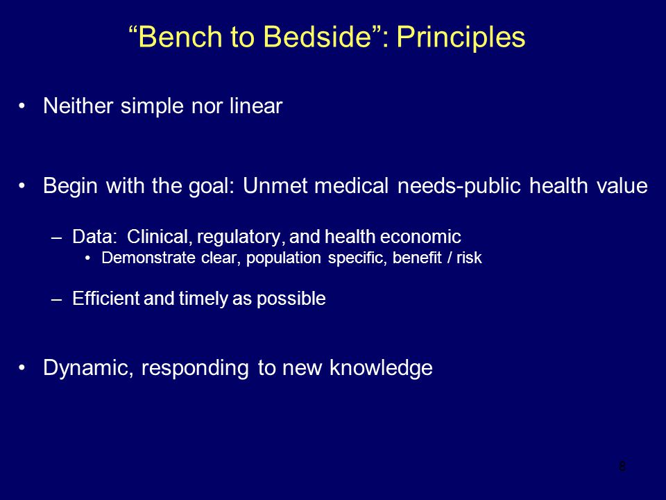 """8 """"Bench to Bedside"""": Principles Neither simple nor linear Begin with the goal: Unmet medical needs-public health value –Data: Clinical, regulatory, a"""