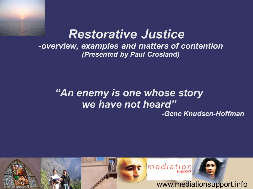 www.mediationsupport.info Restorative Justice -overview, examples and matters of contention (Presented by Paul Crosland) An enemy is one whose story we have not heard -Gene Knudsen-Hoffman