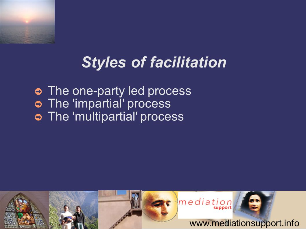 www.mediationsupport.info Styles of facilitation ➲ The one-party led process ➲ The 'impartial' process ➲ The 'multipartial' process